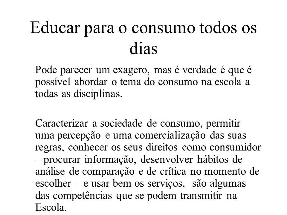 Educar para o consumo todos os dias Pode parecer um exagero, mas é verdade é que é possível abordar o tema do consumo na escola a todas as disciplinas