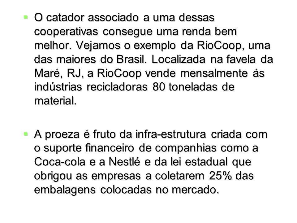 O catador associado a uma dessas cooperativas consegue uma renda bem melhor. Vejamos o exemplo da RioCoop, uma das maiores do Brasil. Localizada na fa