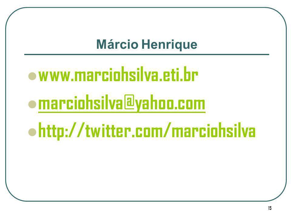 15 Márcio Henrique www.marciohsilva.eti.br marciohsilva@yahoo.com http://twitter.com/marciohsilva