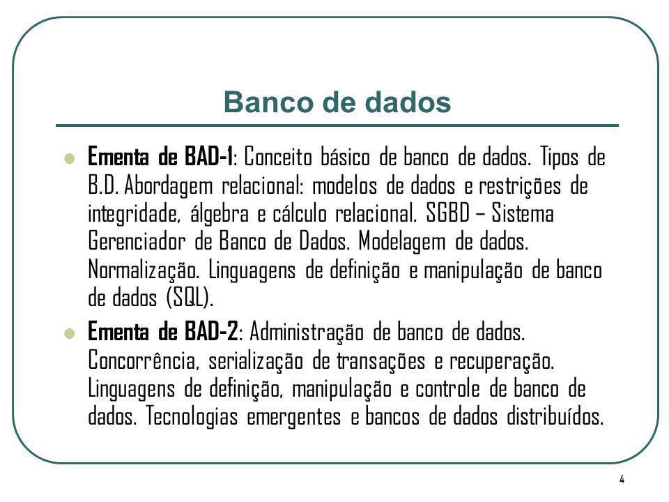 4 Banco de dados Ementa de BAD-1 : Conceito básico de banco de dados. Tipos de B.D. Abordagem relacional: modelos de dados e restrições de integridade