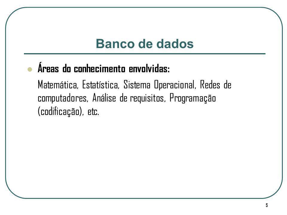 5 Banco de dados Áreas do conhecimento envolvidas: Matemática, Estatística, Sistema Operacional, Redes de computadores, Análise de requisitos, Program