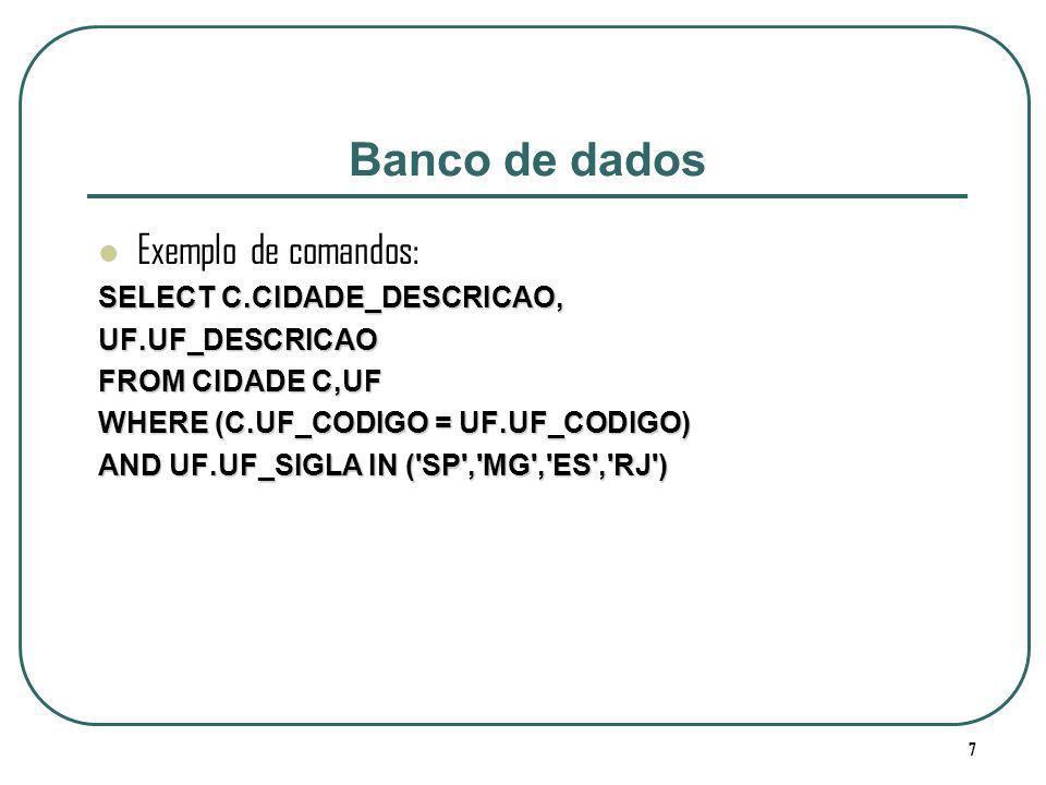 7 Banco de dados Exemplo de comandos: SELECT C.CIDADE_DESCRICAO, UF.UF_DESCRICAO FROM CIDADE C,UF WHERE (C.UF_CODIGO = UF.UF_CODIGO) AND UF.UF_SIGLA I