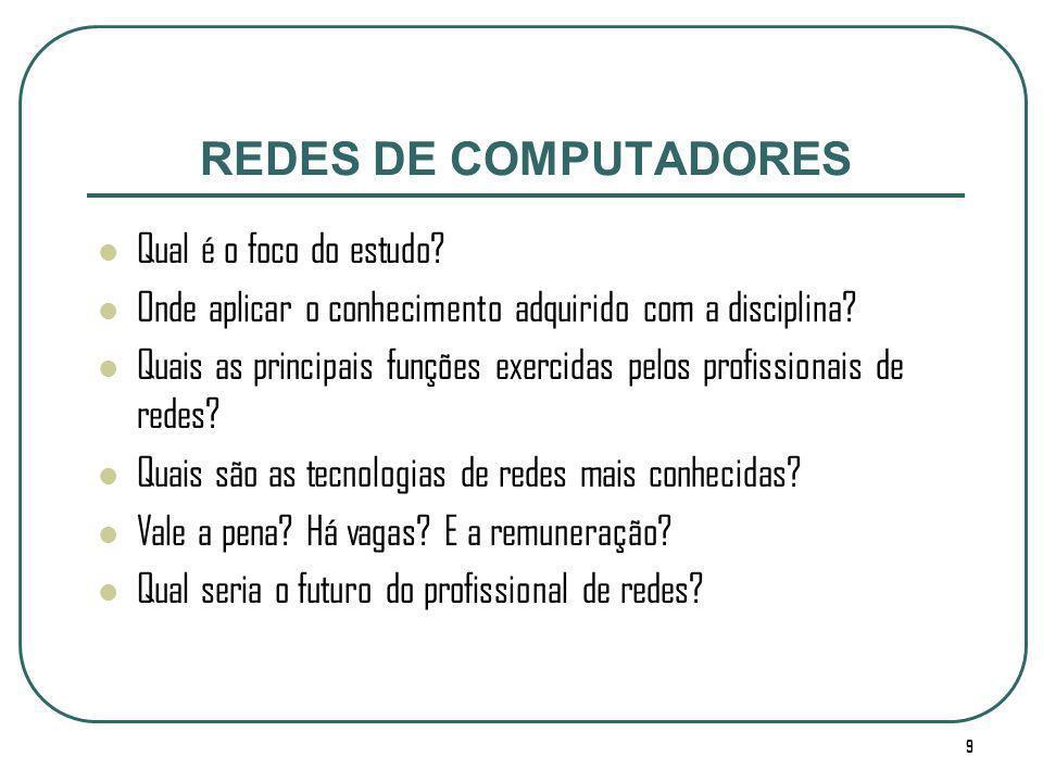 9 REDES DE COMPUTADORES Qual é o foco do estudo? Onde aplicar o conhecimento adquirido com a disciplina? Quais as principais funções exercidas pelos p