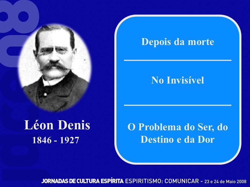 1846 - 1927 Depois da morte No Invisível O Problema do Ser, do Destino e da Dor Léon Denis