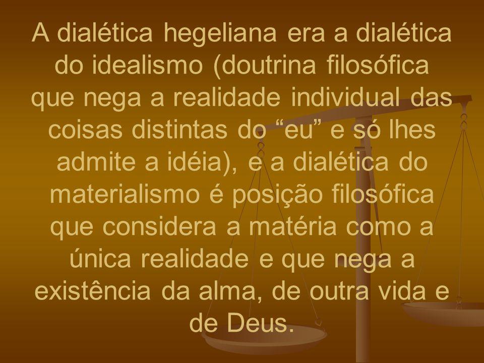 A dialética hegeliana era a dialética do idealismo (doutrina filosófica que nega a realidade individual das coisas distintas do eu e só lhes admite a