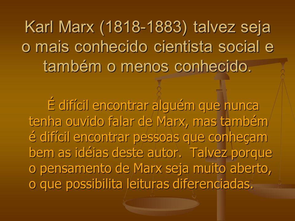Karl Marx (1818-1883) talvez seja o mais conhecido cientista social e também o menos conhecido. É difícil encontrar alguém que nunca tenha ouvido fala