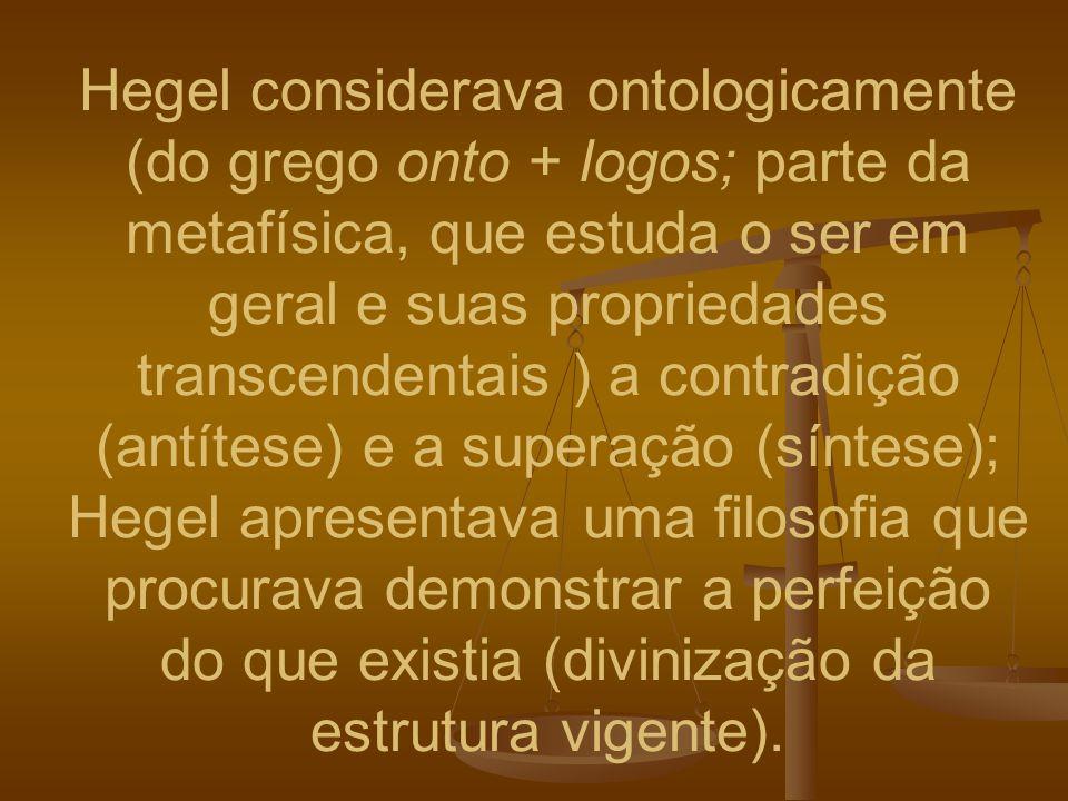 Hegel considerava ontologicamente (do grego onto + logos; parte da metafísica, que estuda o ser em geral e suas propriedades transcendentais ) a contr