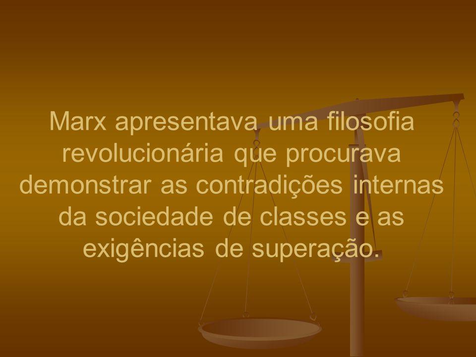 Marx apresentava uma filosofia revolucionária que procurava demonstrar as contradições internas da sociedade de classes e as exigências de superação.