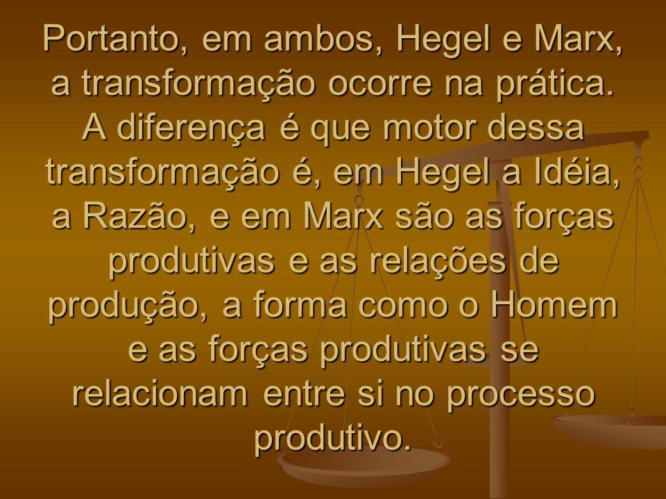 Portanto, em ambos, Hegel e Marx, a transformação ocorre na prática. A diferença é que motor dessa transformação é, em Hegel a Idéia, a Razão, e em Ma