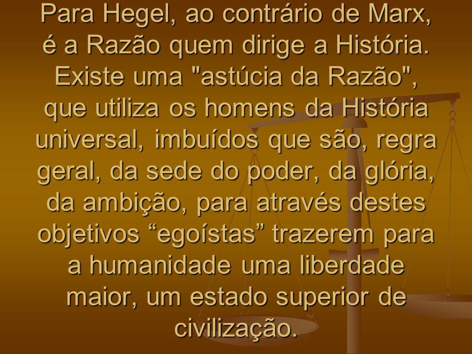 Para Hegel, ao contrário de Marx, é a Razão quem dirige a História. Existe uma
