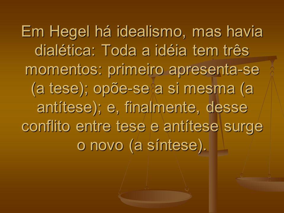 Em Hegel há idealismo, mas havia dialética: Toda a idéia tem três momentos: primeiro apresenta-se (a tese); opõe-se a si mesma (a antítese); e, finalm