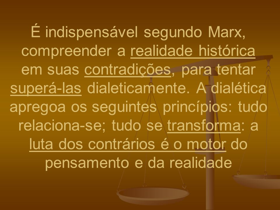 É indispensável segundo Marx, compreender a realidade histórica em suas contradições, para tentar superá-las dialeticamente. A dialética apregoa os se