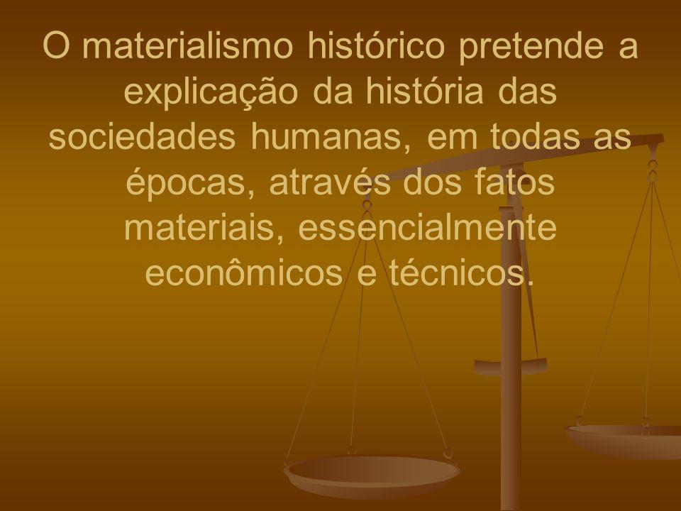 O materialismo histórico pretende a explicação da história das sociedades humanas, em todas as épocas, através dos fatos materiais, essencialmente eco