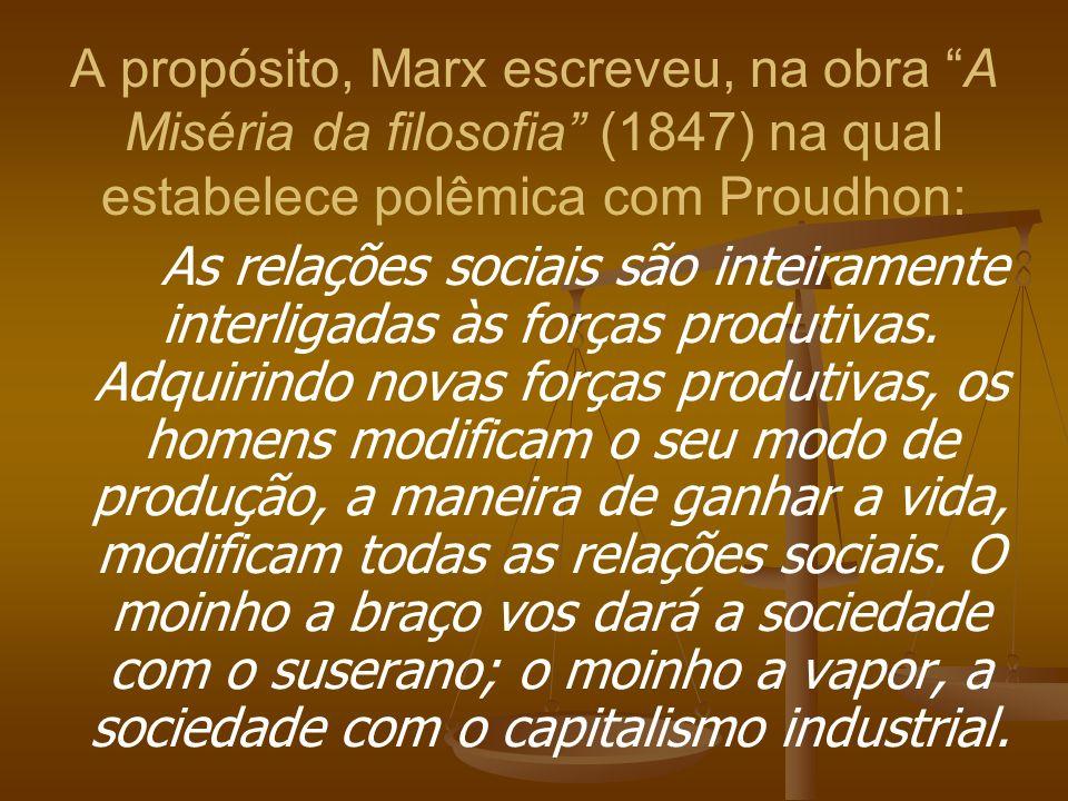 A propósito, Marx escreveu, na obra A Miséria da filosofia (1847) na qual estabelece polêmica com Proudhon: As relações sociais são inteiramente inter