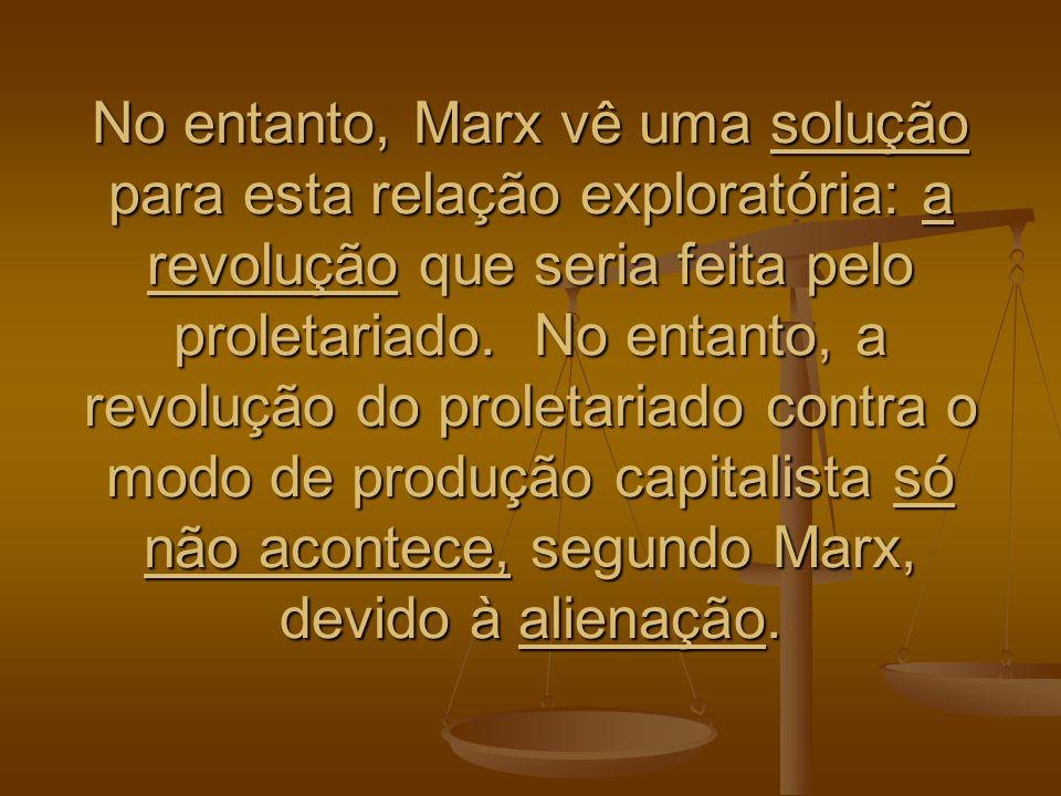 No entanto, Marx vê uma solução para esta relação exploratória: a revolução que seria feita pelo proletariado. No entanto, a revolução do proletariado
