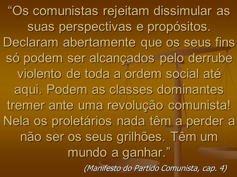 Os comunistas rejeitam dissimular as suas perspectivas e propósitos. Declaram abertamente que os seus fins só podem ser alcançados pelo derrube violen