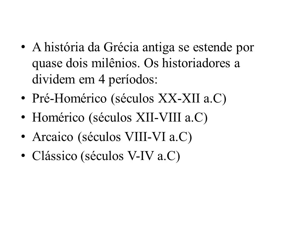 A história da Grécia antiga se estende por quase dois milênios. Os historiadores a dividem em 4 períodos: Pré-Homérico (séculos XX-XII a.C) Homérico (
