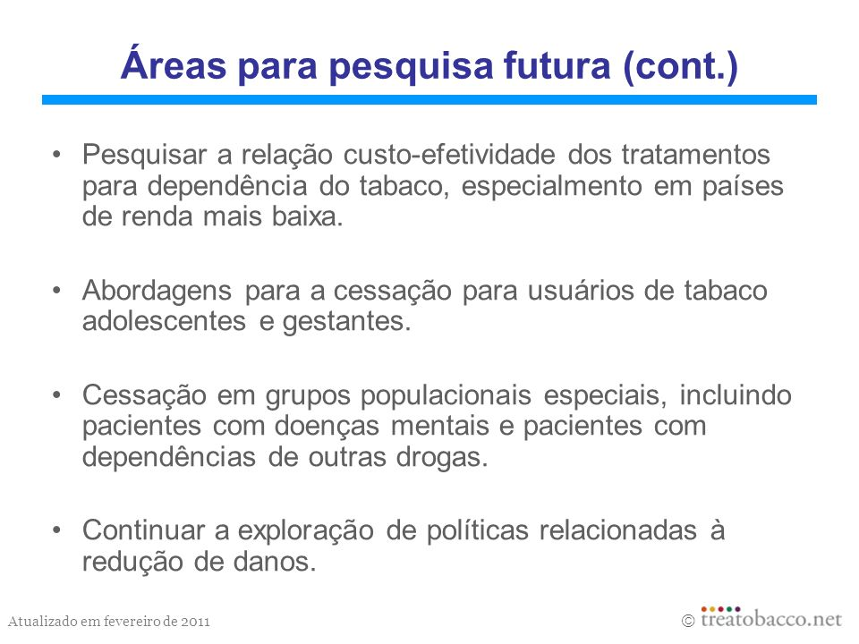 Atualizado em fevereiro de 2011 Áreas para pesquisa futura (cont.) Pesquisar a relação custo-efetividade dos tratamentos para dependência do tabaco, e