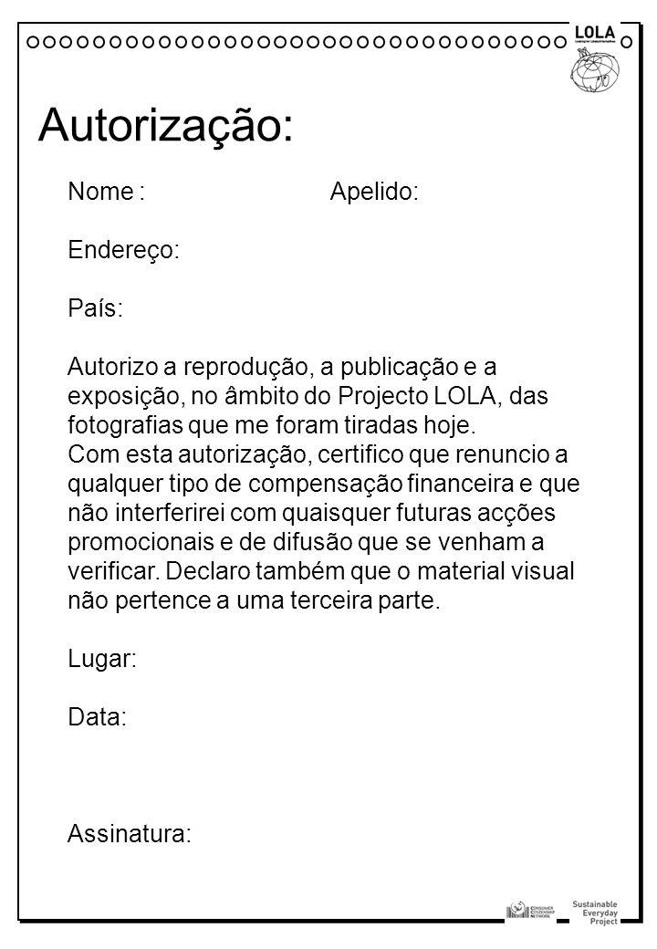 Autorização: Nome : Apelido: Endereço: País: Autorizo a reprodução, a publicação e a exposição, no âmbito do Projecto LOLA, das fotografias que me for