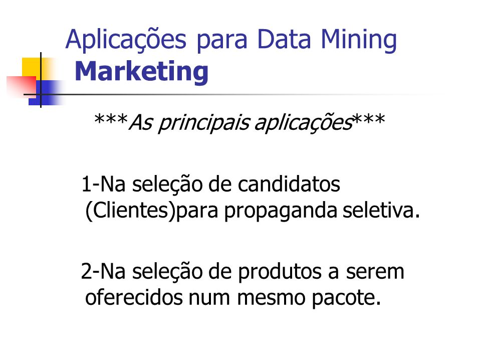 Aplicações para Data Mining Marketing ***As principais aplicações*** 1-Na seleção de candidatos (Clientes)para propaganda seletiva. 2-Na seleção de pr