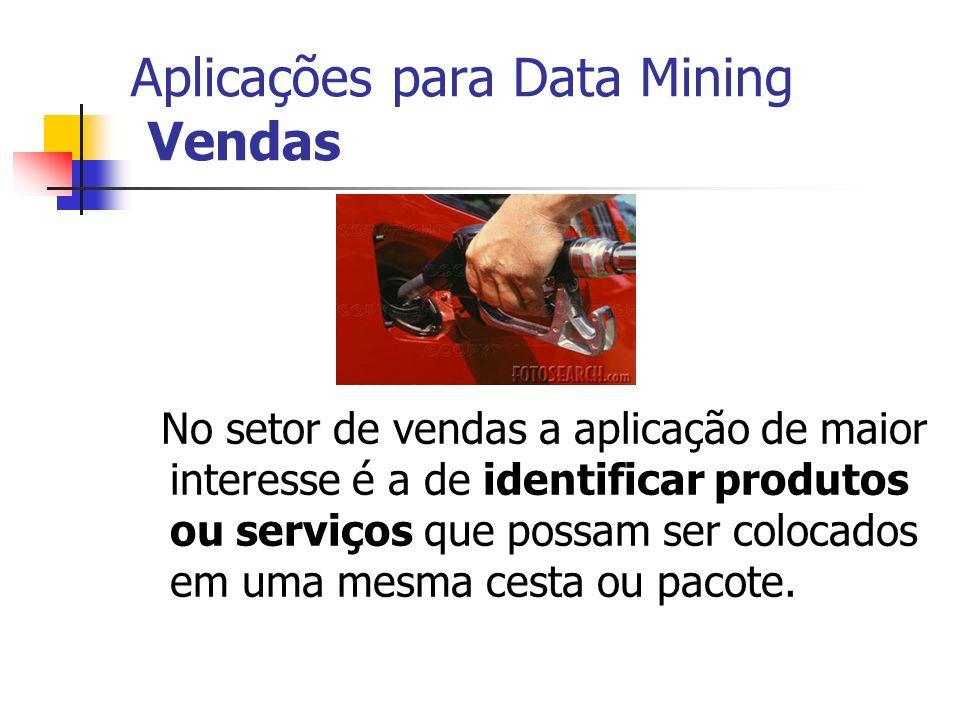 Aplicações para Data Mining Vendas No setor de vendas a aplicação de maior interesse é a de identificar produtos ou serviços que possam ser colocados