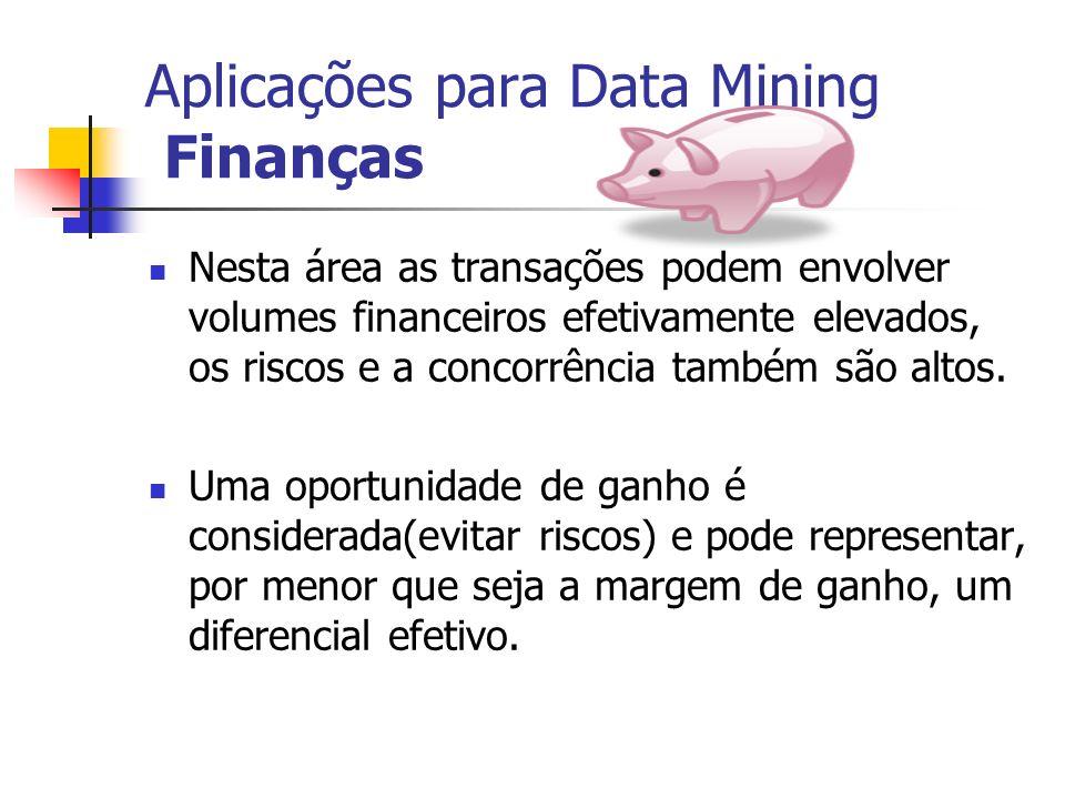 Aplicações para Data Mining Finanças Nesta área as transações podem envolver volumes financeiros efetivamente elevados, os riscos e a concorrência tam