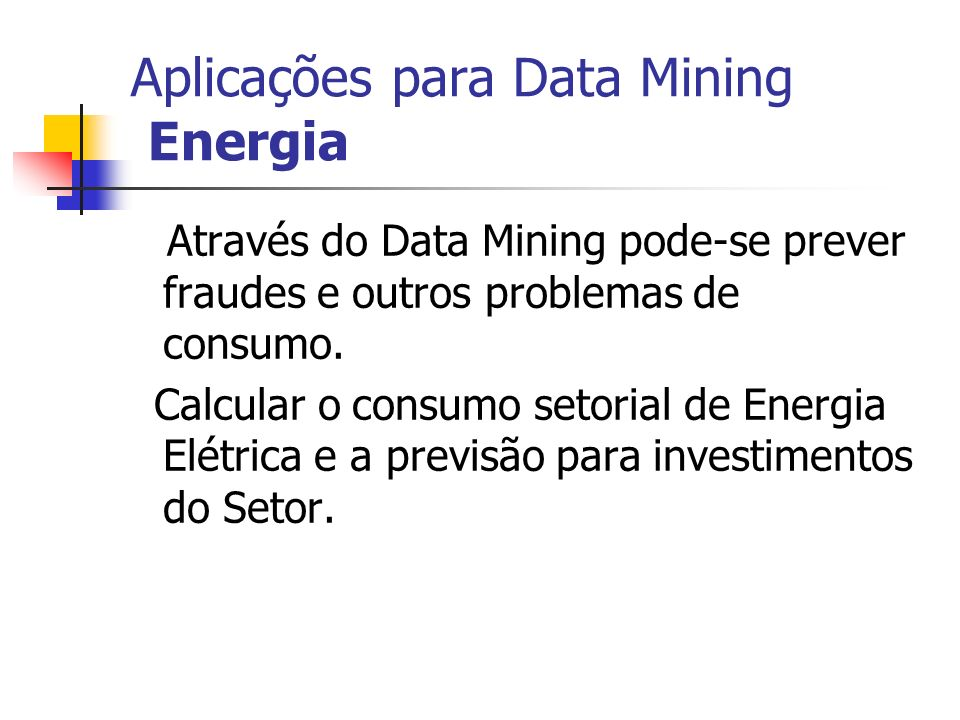 Aplicações para Data Mining Energia Através do Data Mining pode-se prever fraudes e outros problemas de consumo. Calcular o consumo setorial de Energi