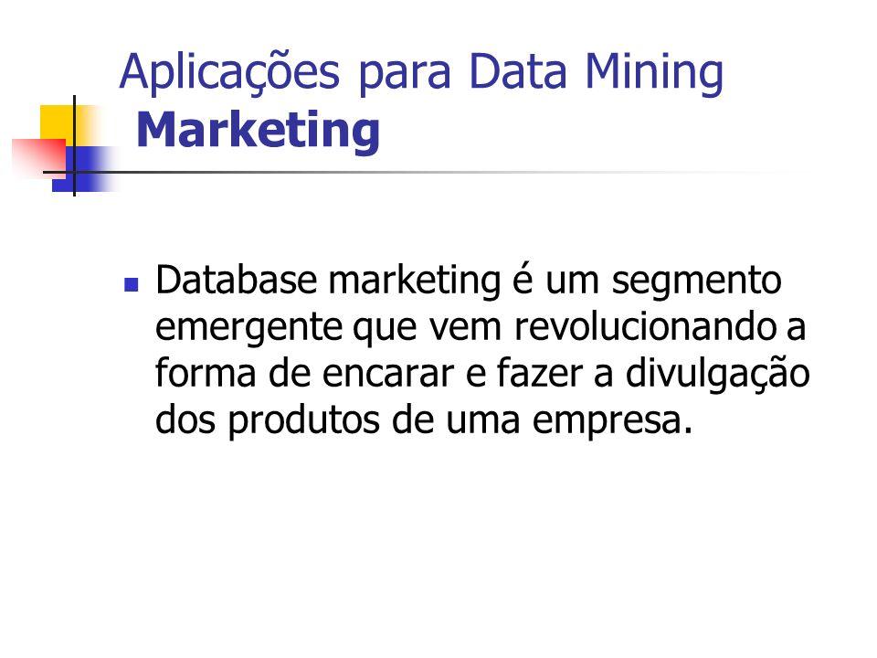 Aplicações para Data Mining Marketing Database marketing é um segmento emergente que vem revolucionando a forma de encarar e fazer a divulgação dos pr