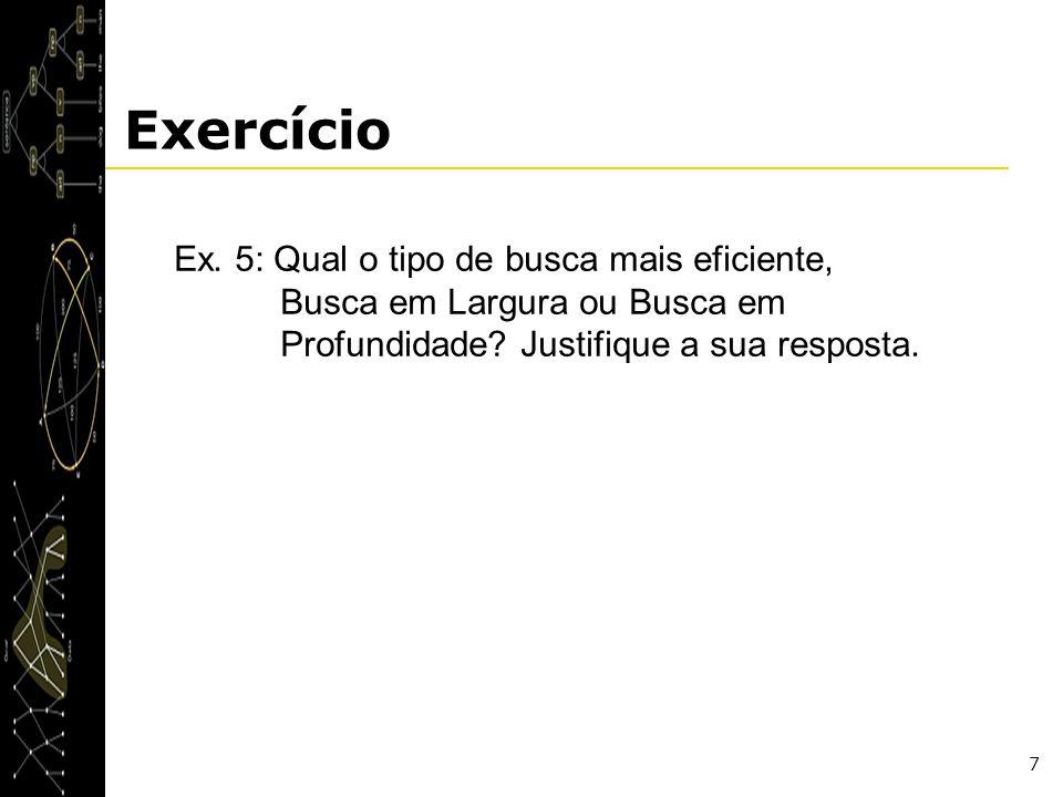 7 Exercício Ex. 5: Qual o tipo de busca mais eficiente, Busca em Largura ou Busca em Profundidade? Justifique a sua resposta.