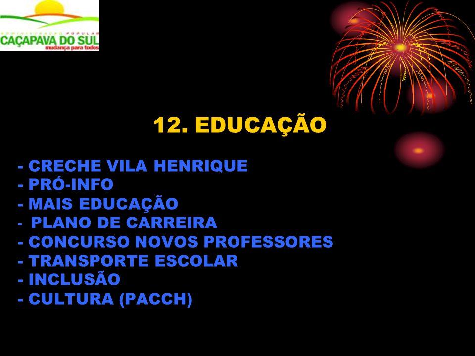 12. EDUCAÇÃO - CRECHE VILA HENRIQUE - PRÓ-INFO - MAIS EDUCAÇÃO - PLANO DE CARREIRA - CONCURSO NOVOS PROFESSORES - TRANSPORTE ESCOLAR - INCLUSÃO - CULT