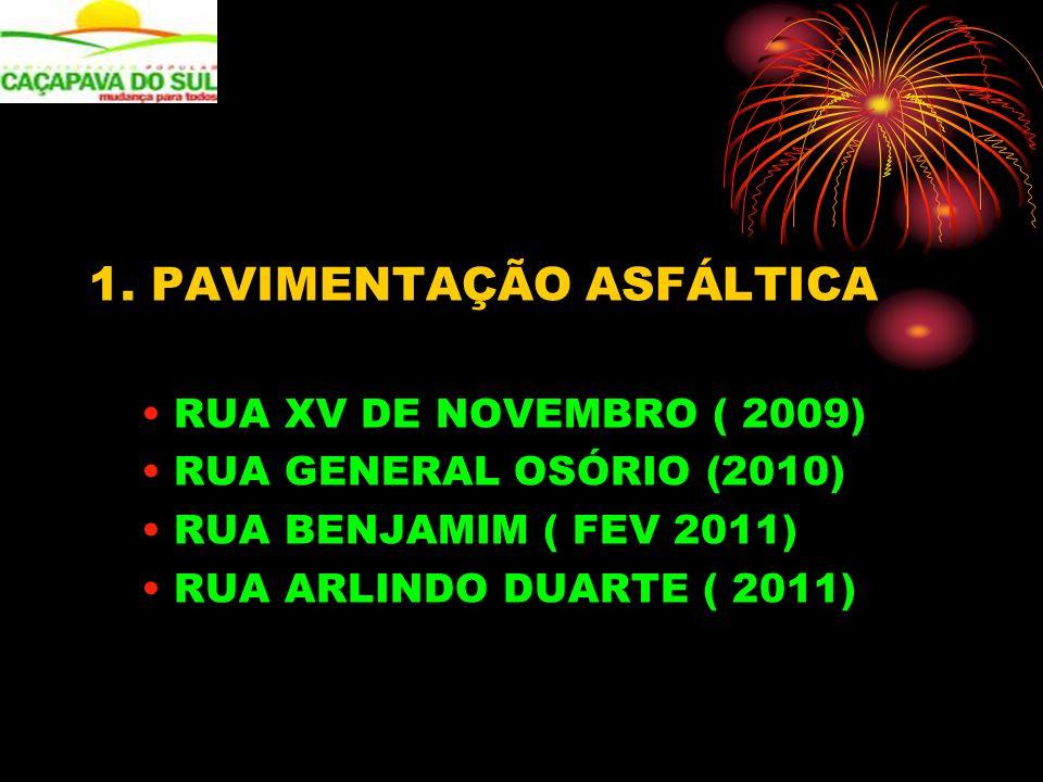 1. PAVIMENTAÇÃO ASFÁLTICA RUA XV DE NOVEMBRO ( 2009) RUA GENERAL OSÓRIO (2010) RUA BENJAMIM ( FEV 2011) RUA ARLINDO DUARTE ( 2011)