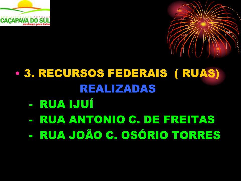 3. RECURSOS FEDERAIS ( RUAS) REALIZADAS - RUA IJUÍ - RUA ANTONIO C. DE FREITAS - RUA JOÃO C. OSÓRIO TORRES