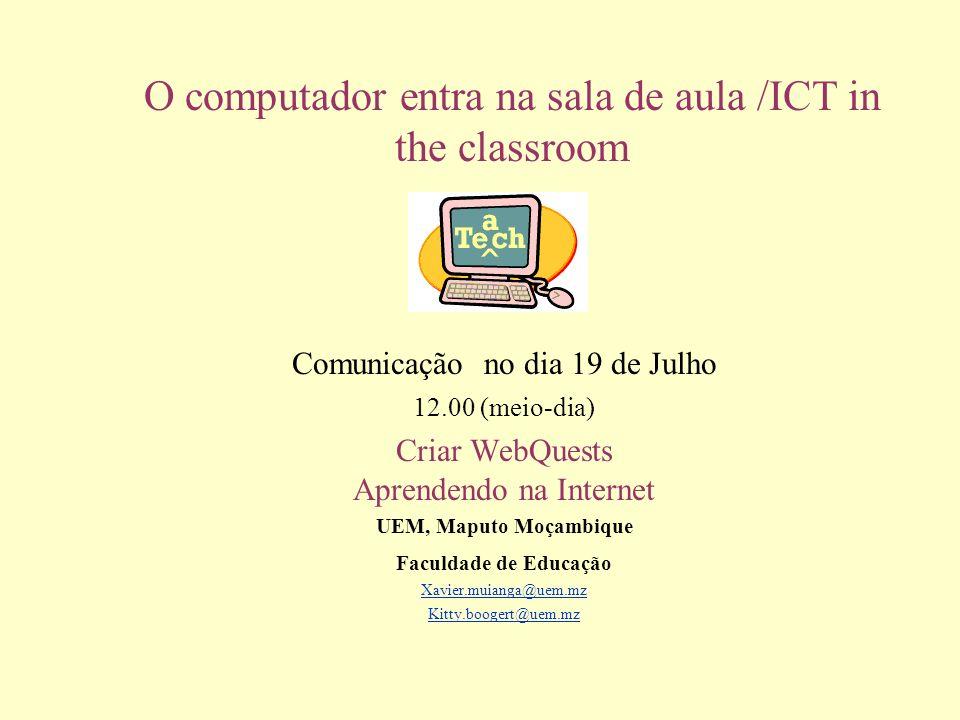 O computador entra na sala de aula /ICT in the classroom Comunicação no dia 19 de Julho 12.00 (meio-dia) Criar WebQuests Aprendendo na Internet UEM, M