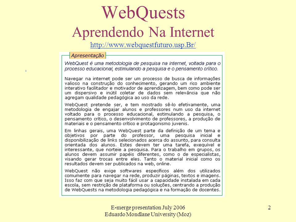 E-merge presentation July 2006 Eduardo Mondlane University (Moz) 2 WebQuests Aprendendo Na Internet http://www.webquestfuturo.usp.Br/ http://www.webqu