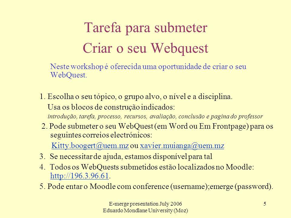 E-merge presentation July 2006 Eduardo Mondlane University (Moz) 5 Tarefa para submeter Criar o seu Webquest Neste workshop é oferecida uma oportunida