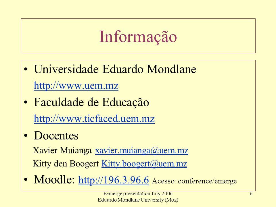 E-merge presentation July 2006 Eduardo Mondlane University (Moz) 6 Informação Universidade Eduardo Mondlane http://www.uem.mz Faculdade de Educação ht