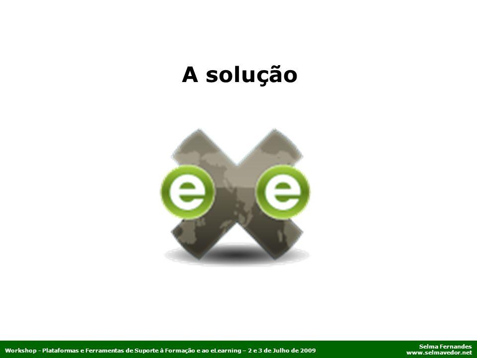 Selma Fernandes www.selmavedor.net Workshop - Plataformas e Ferramentas de Suporte à Formação e ao eLearning – 2 e 3 de Julho de 2009 A solução
