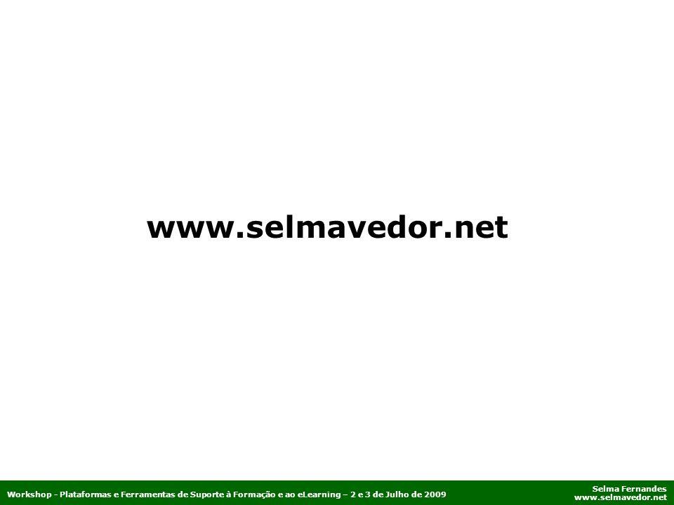 Selma Fernandes www.selmavedor.net Workshop - Plataformas e Ferramentas de Suporte à Formação e ao eLearning – 2 e 3 de Julho de 2009 www.selmavedor.n