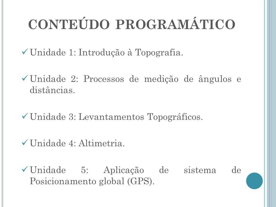 CONTEÚDO PROGRAMÁTICO Unidade 1: Introdução à Topografia. Unidade 2: Processos de medição de ângulos e distâncias. Unidade 3: Levantamentos Topográfic