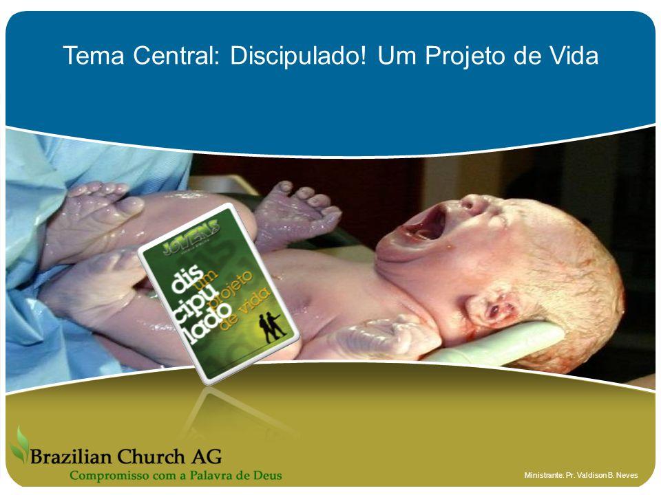 Tema Central: Discipulado! Um Projeto de Vida Ministrante: Pr. Valdison B. Neves