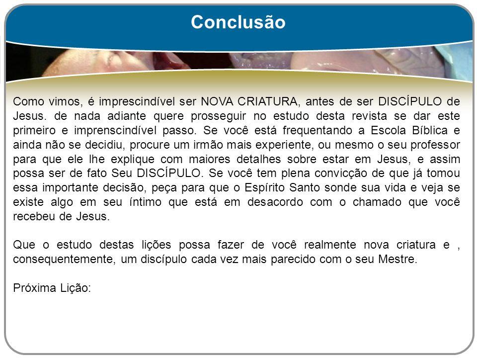 Como vimos, é imprescindível ser NOVA CRIATURA, antes de ser DISCÍPULO de Jesus. de nada adiante quere prosseguir no estudo desta revista se dar este