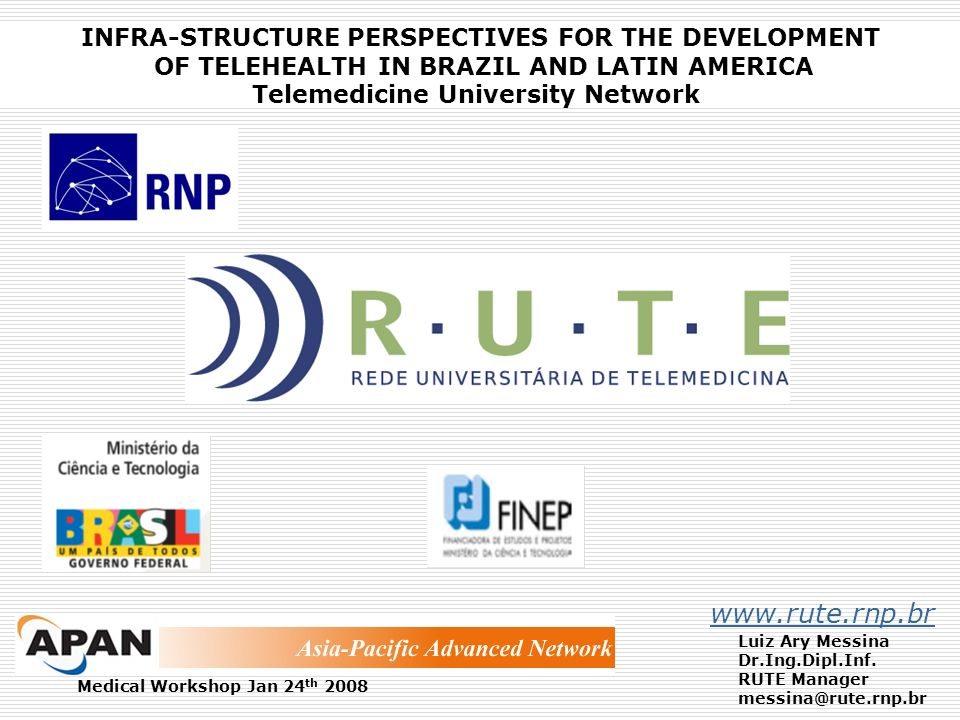 INFRA-STRUCTURE PERSPECTIVES FOR THE DEVELOPMENT OF TELEHEALTH IN BRAZIL AND LATIN AMERICA Telemedicine University Network www.rute.rnp.br Luiz Ary Me