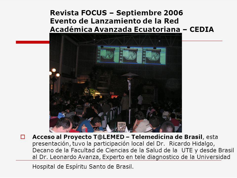 Revista FOCUS – Septiembre 2006 Evento de Lanzamiento de la Red Académica Avanzada Ecuatoriana – CEDIA Acceso al Proyecto T@LEMED – Telemedicina de Br