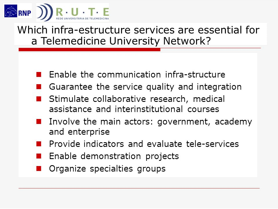 Operational Methodology RUTE Board Committee recommends the procedures for the innovative use of the Telemedicine University Network RUTE member submit an E-Health infra-structure project for the University Hospital creates an e-Health Unit demonstrate assistance, education and research in e-Health participate in Special Interest Groups and promote the development of collaborative activities E-Health calls and scholarships stimulate the on-going R&D activities