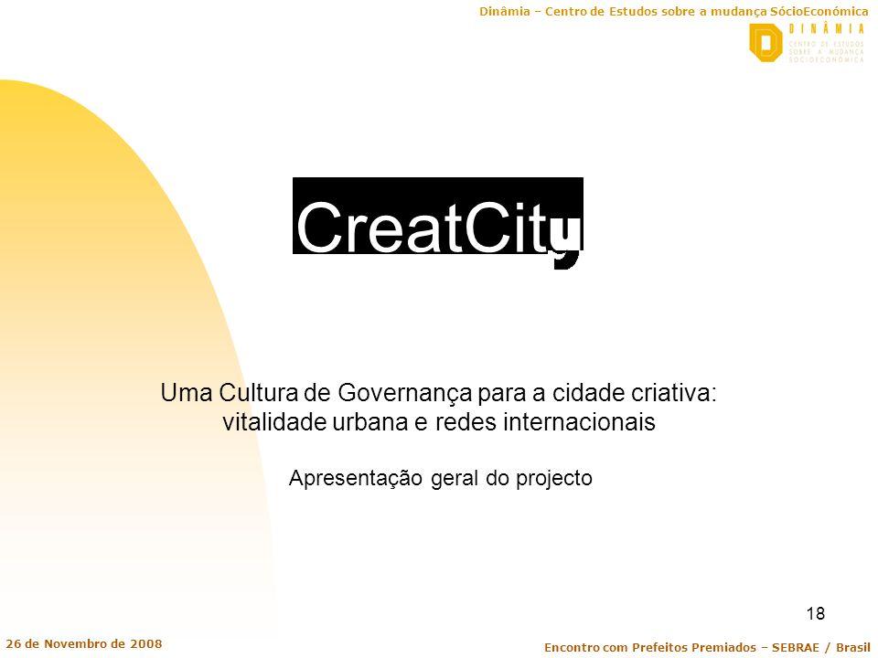 Dinâmia – Centro de Estudos sobre a mudança SócioEconómica Encontro com Prefeitos Premiados – SEBRAE / Brasil 26 de Novembro de 2008 18 CreatCit y Uma