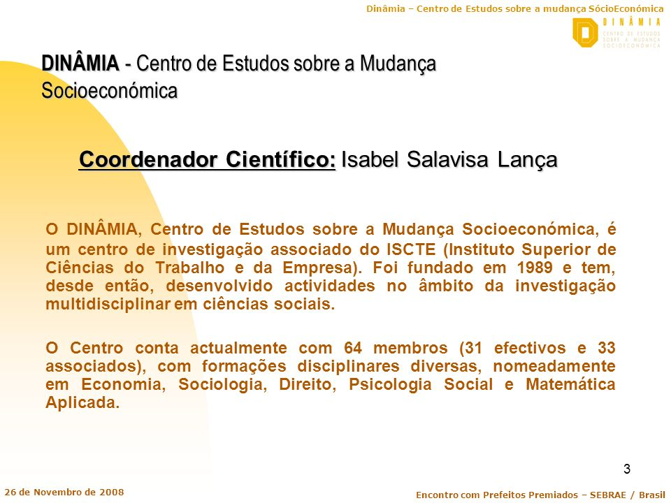 Dinâmia – Centro de Estudos sobre a mudança SócioEconómica Encontro com Prefeitos Premiados – SEBRAE / Brasil 26 de Novembro de 2008 4 DINÂMIA - Centro de Estudos sobre a Mudança Socioeconómica O DINÂMIA é membro: 1 – Da Rede PRIME (Policies for Research and Innovation in the Move towards the European Research Area), no âmbito da qual o DINÂMIA está a desenvolver dois projectos de investigação (PICO – Academic entrepreneurship from knowledge creation to knowledge diffusion; e REBASPINOFF – Addressing the knowledge gap: towards a better understanding of Research Based Spin Offs); 2 – Da Rede DIME (Dynamics of Institutions and Markets in Europe), pertencendo ao respectivo Comité Executivo; 3 – Do EIRO (Observatório Europeu de Relações Industriais), como membro da rede de instituições europeias que monitorizam a qualidade do trabalho e do emprego, relações industriais e reestruturação do tecido produtivo.
