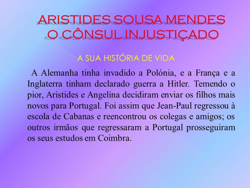 A SUA HISTÓRIA DE VIDA Em 1938: Salazar nomeia Aristides de Sousa Mendes para o cargo de Cônsul-Geral de Portugal em Bordéus, uma cidade bem mais próx