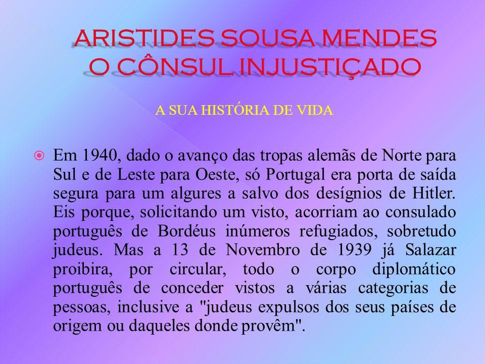 A SUA HISTÓRIA DE VIDA Quando os Nazis invadiram a França em 1940, Aristides de Sousa Mendes, o cônsul português em Bordéus, contrariando as ordens de