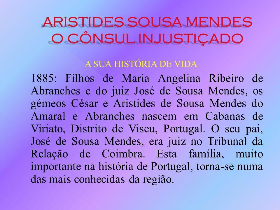 A SUA HISTÓRIA DE VIDA 1885: Filhos de Maria Angelina Ribeiro de Abranches e do juiz José de Sousa Mendes, os gémeos César e Aristides de Sousa Mendes do Amaral e Abranches nascem em Cabanas de Viriato, Distrito de Viseu, Portugal.