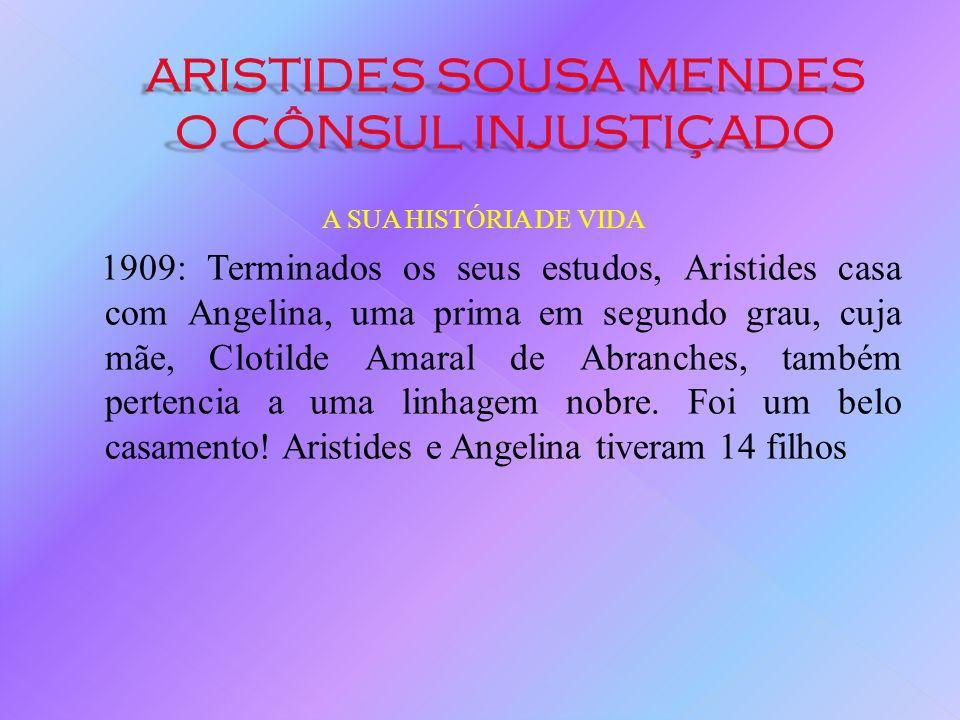 A SUA HISTÓRIA DE VIDA 1909: Terminados os seus estudos, Aristides casa com Angelina, uma prima em segundo grau, cuja mãe, Clotilde Amaral de Abranches, também pertencia a uma linhagem nobre.
